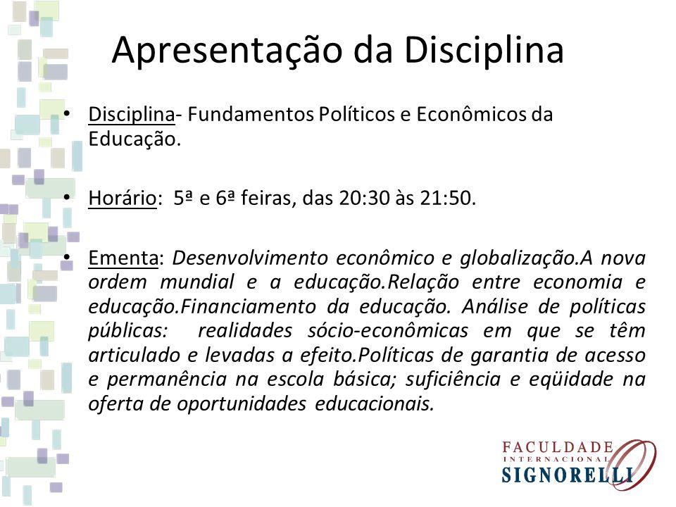 Apresentação da Disciplina Disciplina- Fundamentos Políticos e Econômicos da Educação. Horário: 5ª e 6ª feiras, das 20:30 às 21:50. Ementa: Desenvolvi