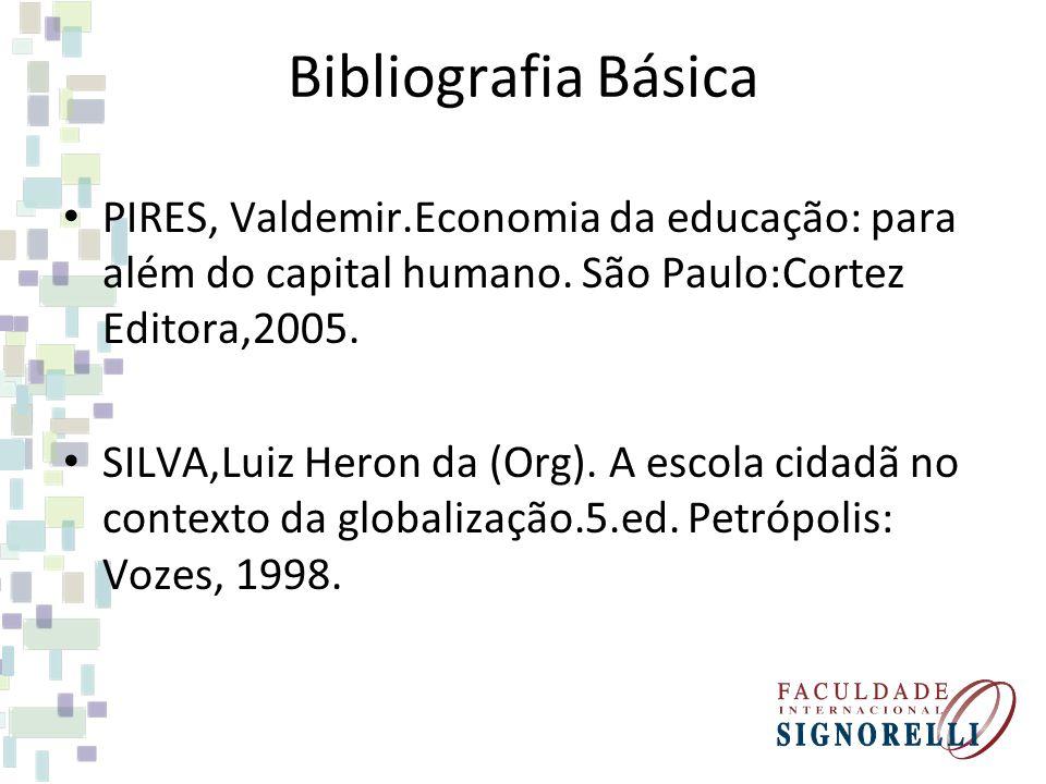 Bibliografia Básica PIRES, Valdemir.Economia da educação: para além do capital humano. São Paulo:Cortez Editora,2005. SILVA,Luiz Heron da (Org). A esc