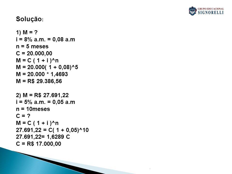 . Solução : 1) M = ? i = 8% a.m. = 0,08 a.m n = 5 meses C = 20.000,00 M = C ( 1 + i )^n M = 20.000( 1 + 0,08)^5 M = 20.000 * 1,4693 M = R$ 29.386,56 2