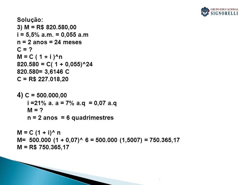 . Solução: 3) M = R$ 820.580,00 i = 5,5% a.m. = 0,055 a.m n = 2 anos = 24 meses C = ? M = C ( 1 + i )^n 820.580 = C( 1 + 0,055)^24 820.580= 3,6146 C C