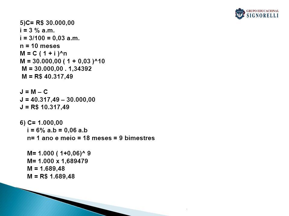 . 5)C= R$ 30.000,00 i = 3 % a.m. i = 3/100 = 0,03 a.m. n = 10 meses M = C ( 1 + i )^n M = 30.000,00 ( 1 + 0,03 )^10 M = 30.000,00. 1,34392 M = R$ 40.3