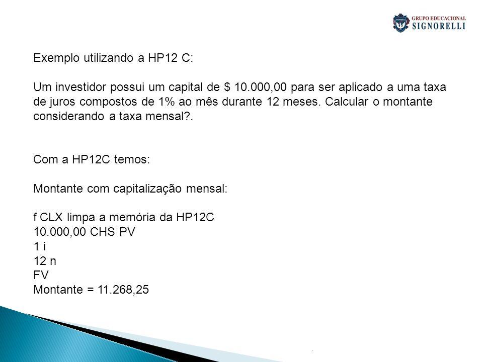 . Exemplo utilizando a HP12 C: Um investidor possui um capital de $ 10.000,00 para ser aplicado a uma taxa de juros compostos de 1% ao mês durante 12