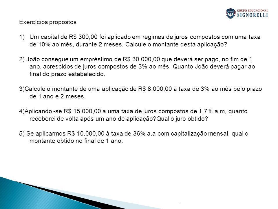 . Exercícios propostos 1)Um capital de R$ 300,00 foi aplicado em regimes de juros compostos com uma taxa de 10% ao mês, durante 2 meses. Calcule o mon
