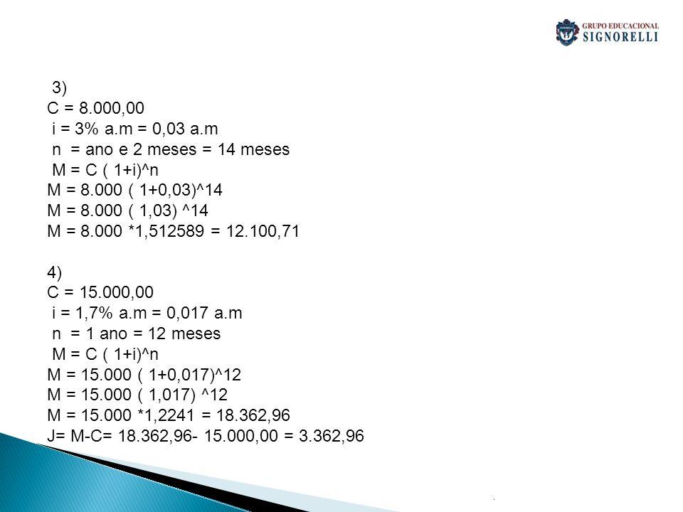 . 3) C = 8.000,00 i = 3% a.m = 0,03 a.m n = ano e 2 meses = 14 meses M = C ( 1+i)^n M = 8.000 ( 1+0,03)^14 M = 8.000 ( 1,03) ^14 M = 8.000 *1,512589 = 12.100,71 4) C = 15.000,00 i = 1,7% a.m = 0,017 a.m n = 1 ano = 12 meses M = C ( 1+i)^n M = 15.000 ( 1+0,017)^12 M = 15.000 ( 1,017) ^12 M = 15.000 *1,2241 = 18.362,96 J= M-C= 18.362,96- 15.000,00 = 3.362,96
