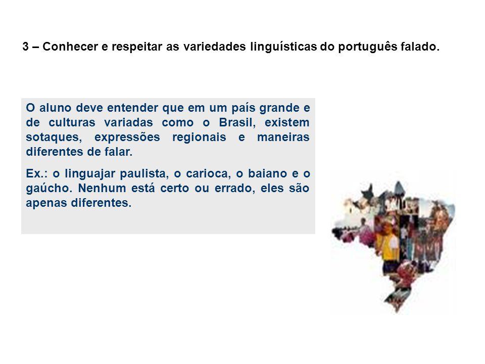 3 – Conhecer e respeitar as variedades linguísticas do português falado. O aluno deve entender que em um país grande e de culturas variadas como o Bra