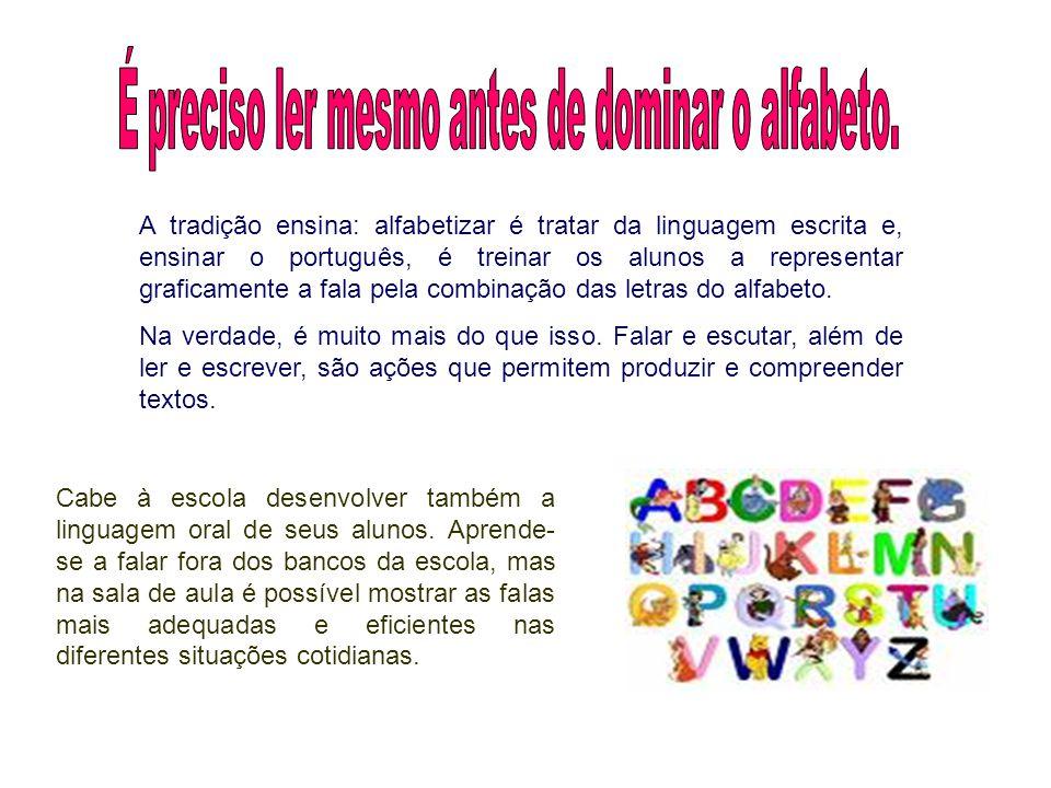 A tradição ensina: alfabetizar é tratar da linguagem escrita e, ensinar o português, é treinar os alunos a representar graficamente a fala pela combinação das letras do alfabeto.