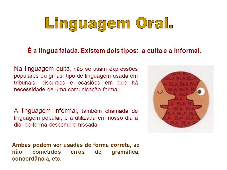 É a língua falada. Existem dois tipos: a culta e a informal. Na linguagem culta, não se usam expressões populares ou gírias; tipo de linguagem usada e