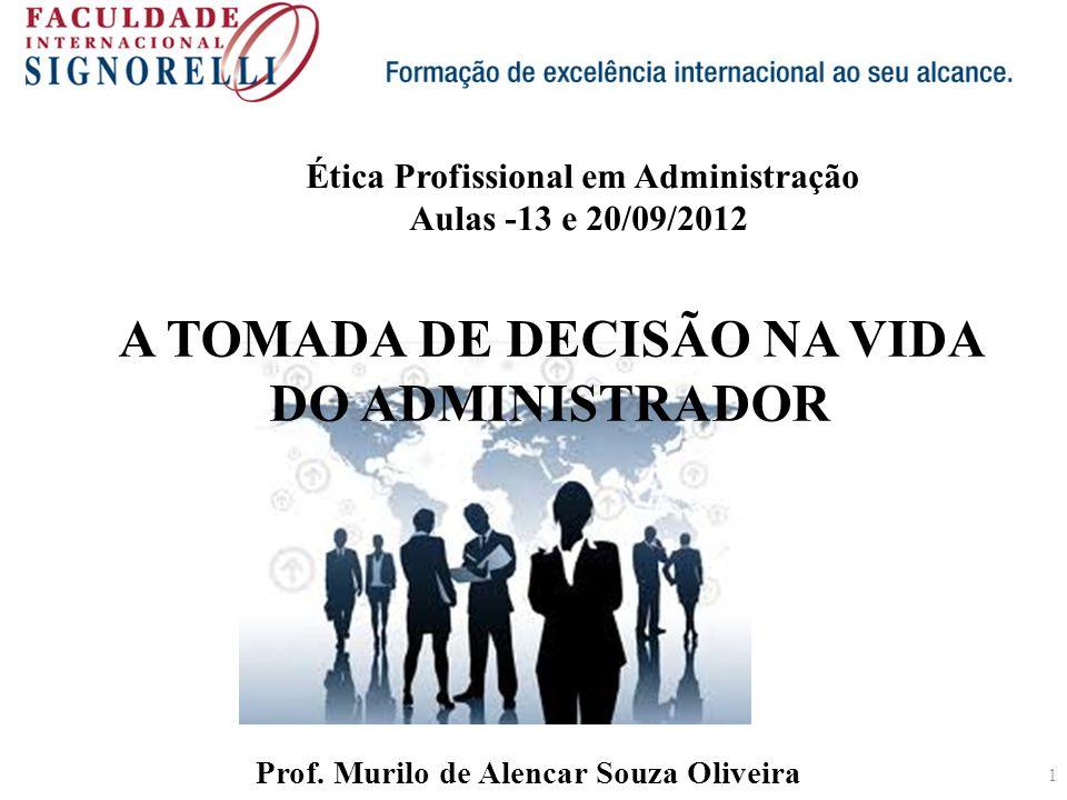 1 A TOMADA DE DECISÃO NA VIDA DO ADMINISTRADOR Prof. Murilo de Alencar Souza Oliveira Ética Profissional em Administração Aulas -13 e 20/09/2012