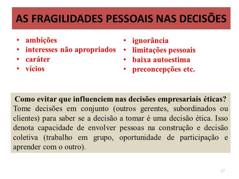 AS FRAGILIDADES PESSOAIS NAS DECISÕES 17 Como evitar que influenciem nas decisões empresariais éticas? Tome decisões em conjunto (outros gerentes, sub