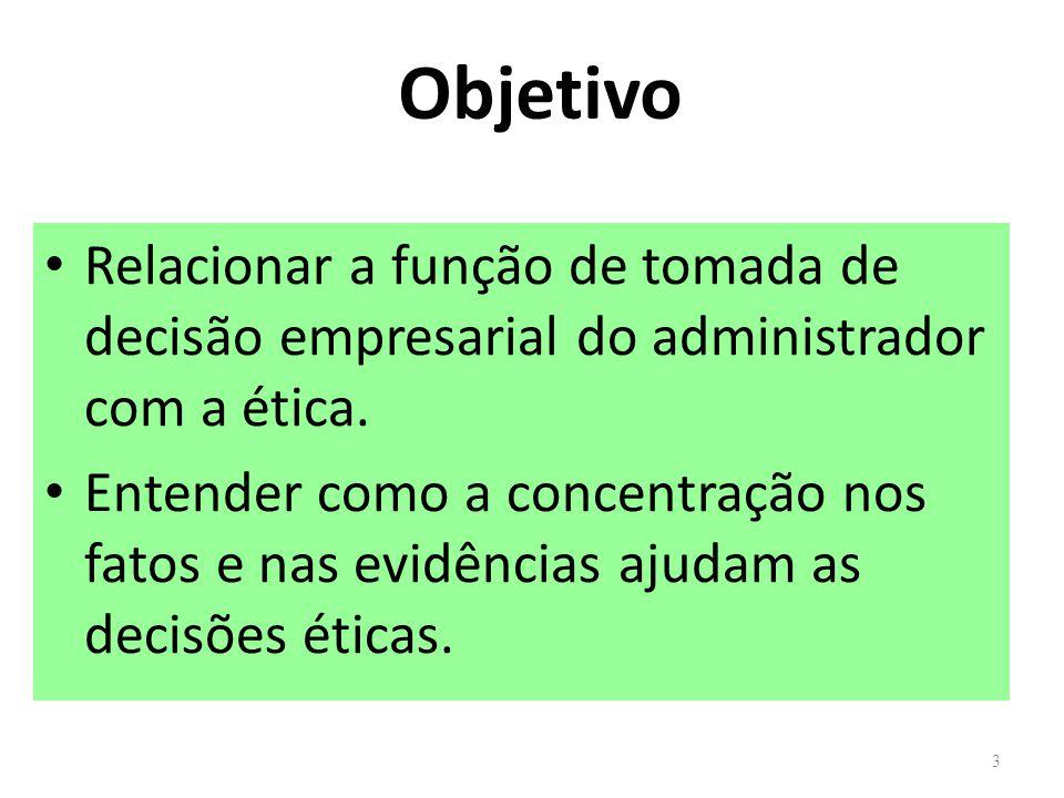 Objetivo Relacionar a função de tomada de decisão empresarial do administrador com a ética. Entender como a concentração nos fatos e nas evidências aj