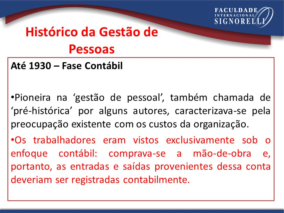 Histórico da Gestão de Pessoas Até 1930 – Fase Contábil Pioneira na gestão de pessoal, também chamada de pré-histórica por alguns autores, caracteriza