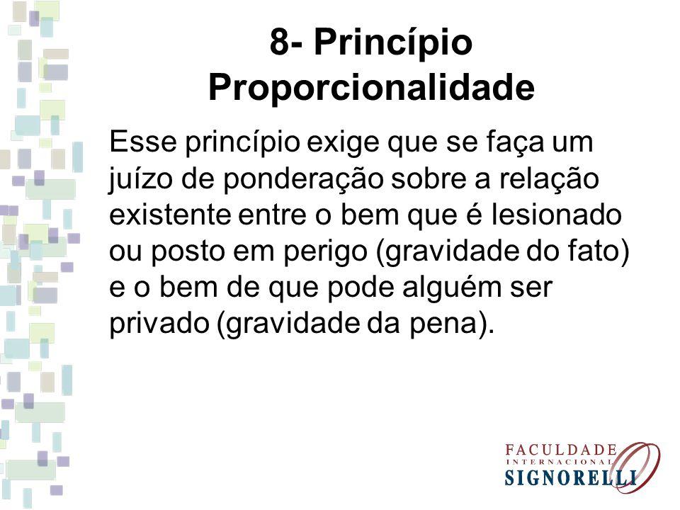 8- Princípio Proporcionalidade Esse princípio exige que se faça um juízo de ponderação sobre a relação existente entre o bem que é lesionado ou posto