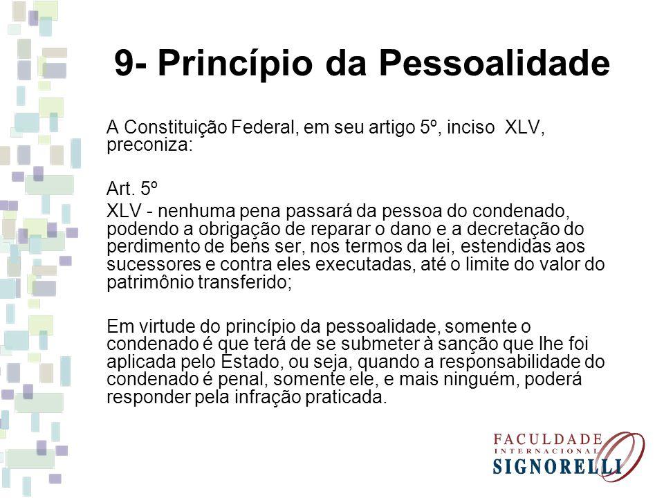 9- Princípio da Pessoalidade A Constituição Federal, em seu artigo 5º, inciso XLV, preconiza: Art. 5º XLV - nenhuma pena passará da pessoa do condenad