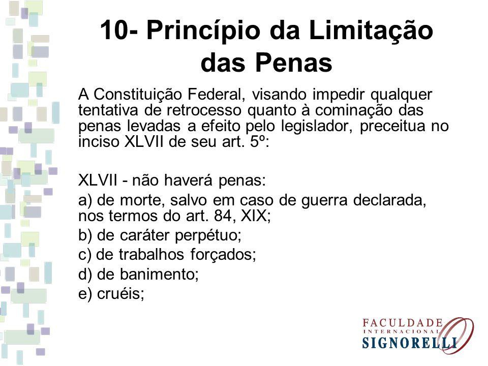 10- Princípio da Limitação das Penas A Constituição Federal, visando impedir qualquer tentativa de retrocesso quanto à cominação das penas levadas a e