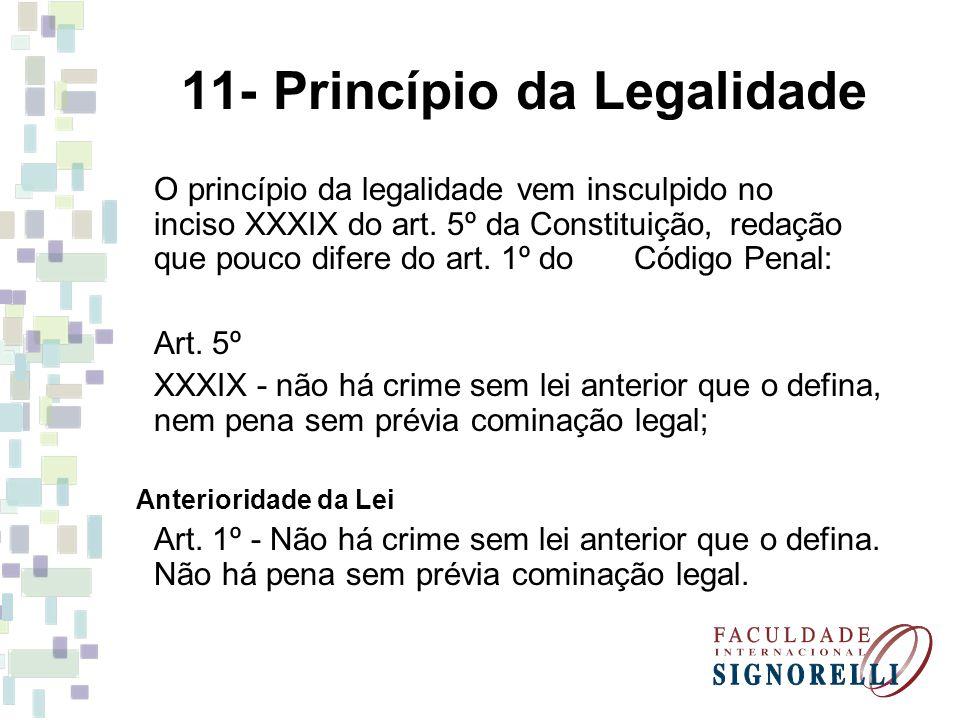11- Princípio da Legalidade O princípio da legalidade vem insculpido no inciso XXXIX do art. 5º da Constituição, redação que pouco difere do art. 1º d