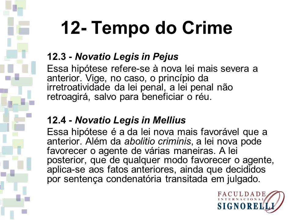 12- Tempo do Crime 12.3 - Novatio Legis in Pejus Essa hipótese refere-se à nova lei mais severa a anterior. Vige, no caso, o princípio da irretroativi