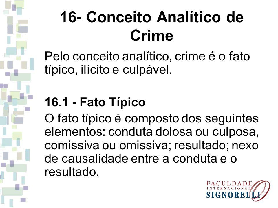 16- Conceito Analítico de Crime Pelo conceito analítico, crime é o fato típico, ilícito e culpável. 16.1 - Fato Típico O fato típico é composto dos se