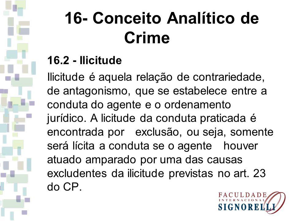 16- Conceito Analítico de Crime 16.2 - Ilicitude Ilicitude é aquela relação de contrariedade, de antagonismo, que se estabelece entre a conduta do age
