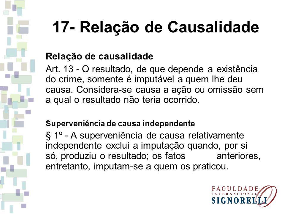 17- Relação de Causalidade Relação de causalidade Art. 13 - O resultado, de que depende a existência do crime, somente é imputável a quem lhe deu caus