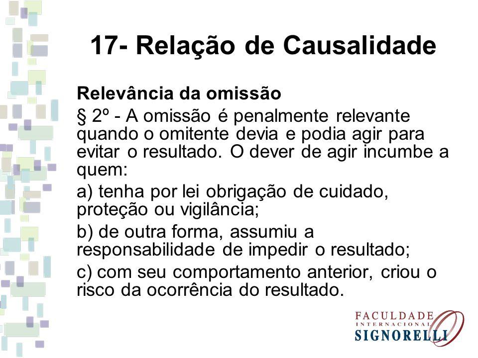 17- Relação de Causalidade Relevância da omissão § 2º - A omissão é penalmente relevante quando o omitente devia e podia agir para evitar o resultado.