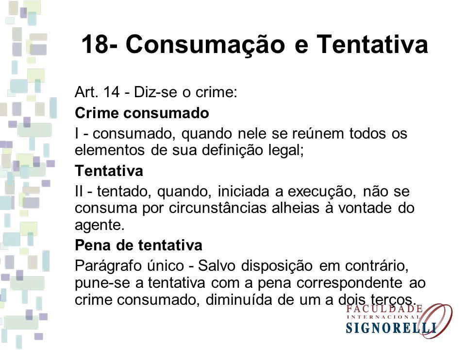18- Consumação e Tentativa Art. 14 - Diz-se o crime: Crime consumado I - consumado, quando nele se reúnem todos os elementos de sua definição legal; T