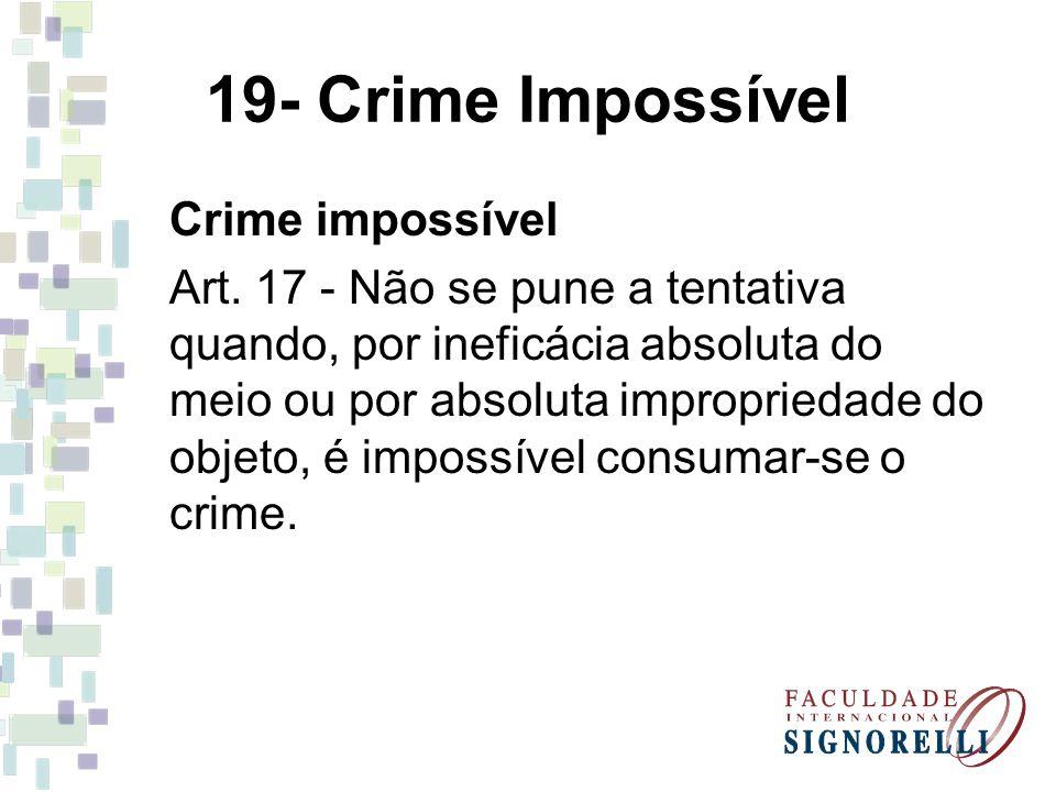19- Crime Impossível Crime impossível Art. 17 - Não se pune a tentativa quando, por ineficácia absoluta do meio ou por absoluta impropriedade do objet