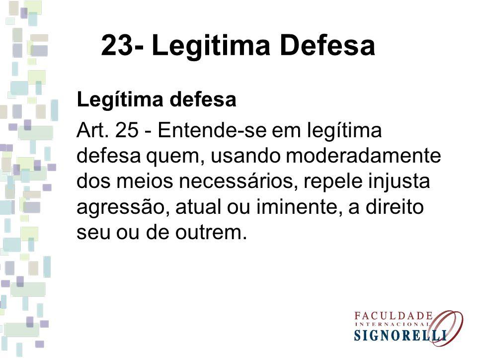 23- Legitima Defesa Legítima defesa Art. 25 - Entende-se em legítima defesa quem, usando moderadamente dos meios necessários, repele injusta agressão,