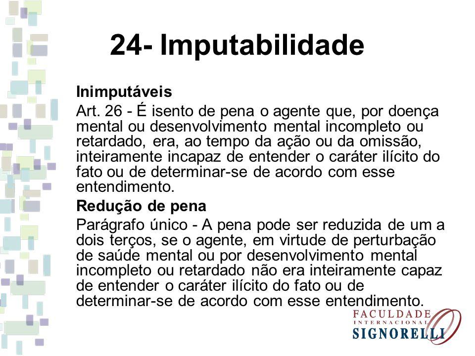 24- Imputabilidade Inimputáveis Art. 26 - É isento de pena o agente que, por doença mental ou desenvolvimento mental incompleto ou retardado, era, ao
