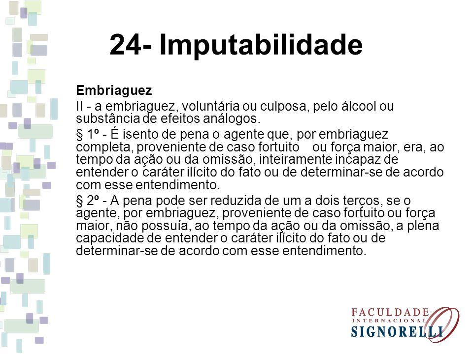 24- Imputabilidade Embriaguez II - a embriaguez, voluntária ou culposa, pelo álcool ou substância de efeitos análogos. § 1º - É isento de pena o agent