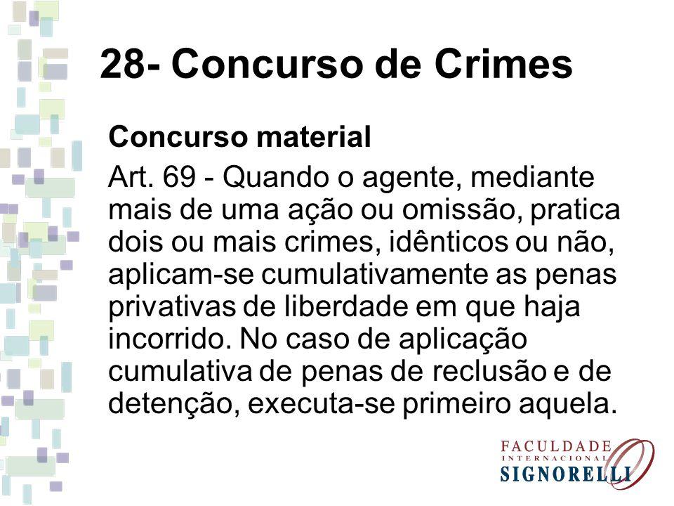 28- Concurso de Crimes Concurso material Art. 69 - Quando o agente, mediante mais de uma ação ou omissão, pratica dois ou mais crimes, idênticos ou nã