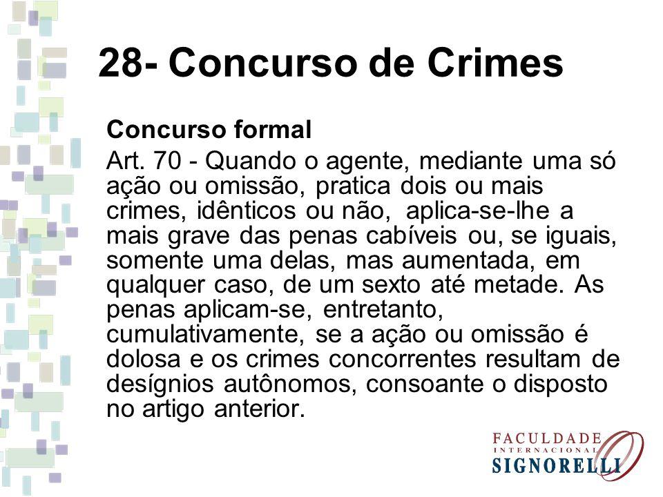 28- Concurso de Crimes Concurso formal Art. 70 - Quando o agente, mediante uma só ação ou omissão, pratica dois ou mais crimes, idênticos ou não, apli