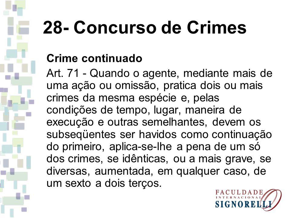 28- Concurso de Crimes Crime continuado Art. 71 - Quando o agente, mediante mais de uma ação ou omissão, pratica dois ou mais crimes da mesma espécie
