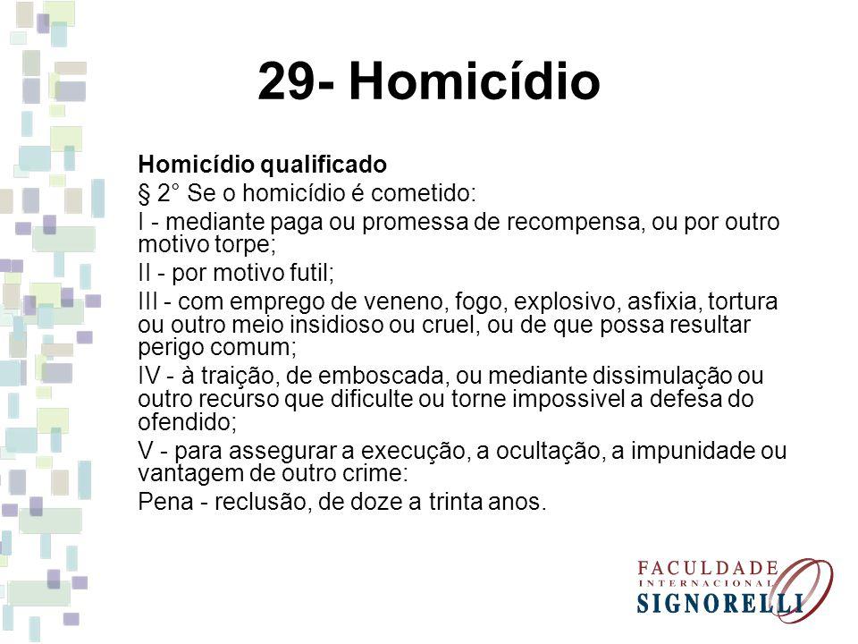 29- Homicídio Homicídio qualificado § 2° Se o homicídio é cometido: I - mediante paga ou promessa de recompensa, ou por outro motivo torpe; II - por m