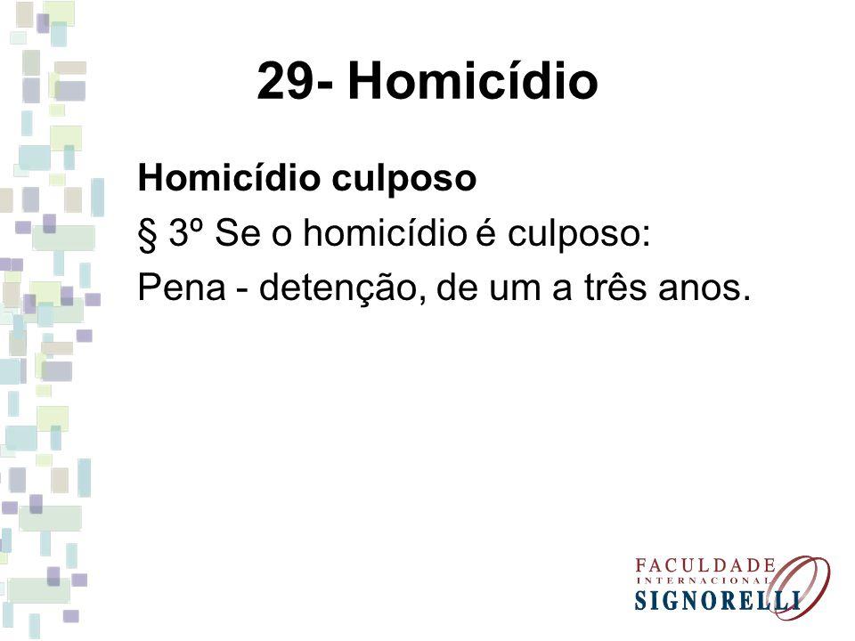 29- Homicídio Homicídio culposo § 3º Se o homicídio é culposo: Pena - detenção, de um a três anos.