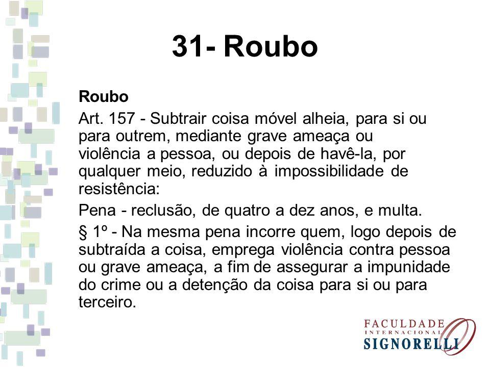 31- Roubo Roubo Art. 157 - Subtrair coisa móvel alheia, para si ou para outrem, mediante grave ameaça ou violência a pessoa, ou depois de havê-la, por
