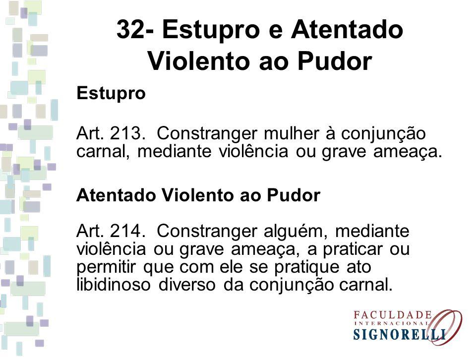 32- Estupro e Atentado Violento ao Pudor Estupro Art. 213. Constranger mulher à conjunção carnal, mediante violência ou grave ameaça. Atentado Violent