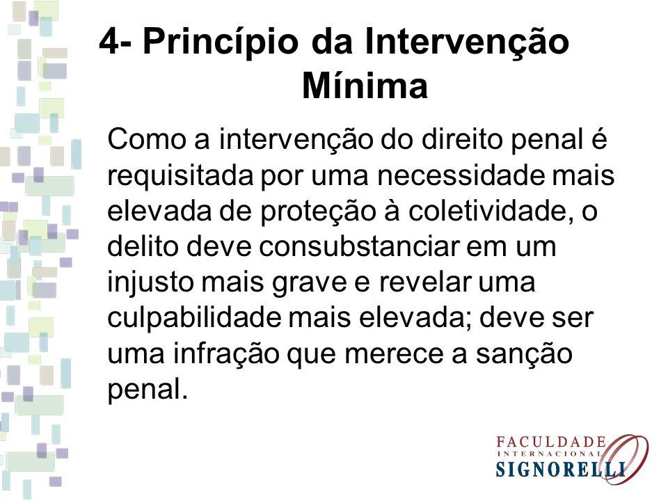 4- Princípio da Intervenção Mínima Como a intervenção do direito penal é requisitada por uma necessidade mais elevada de proteção à coletividade, o de