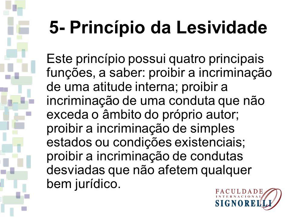 5- Princípio da Lesividade Este princípio possui quatro principais funções, a saber: proibir a incriminação de uma atitude interna; proibir a incrimin