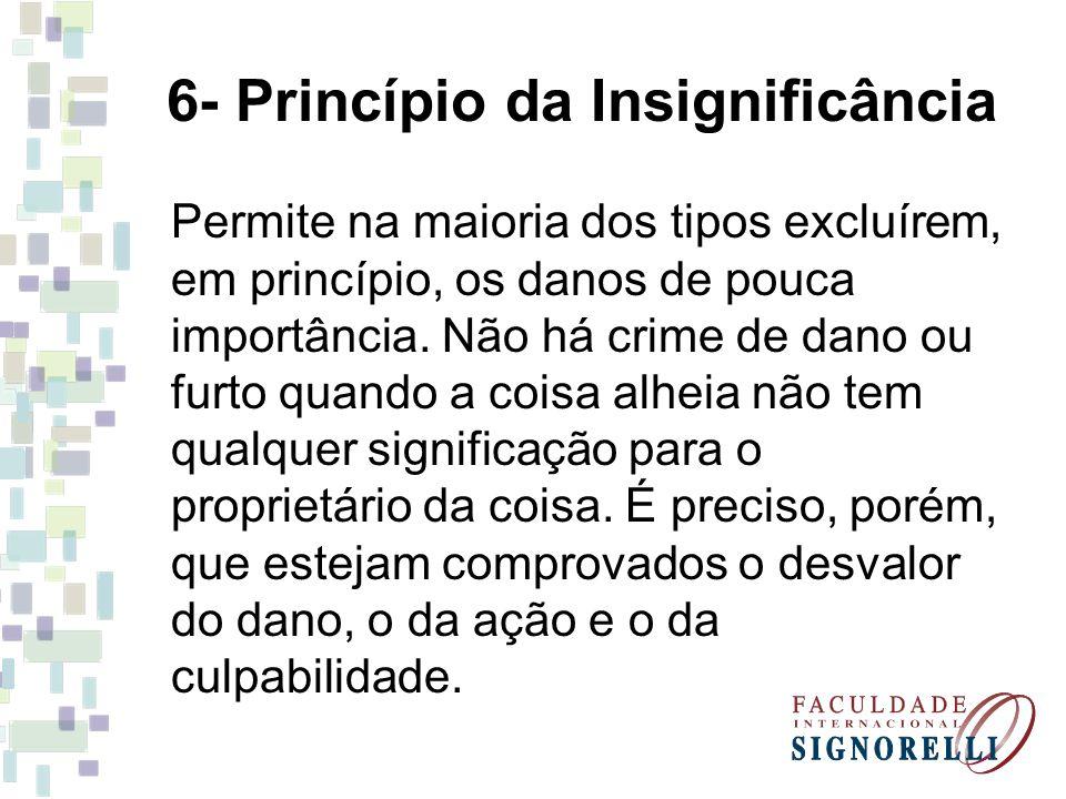 6- Princípio da Insignificância Permite na maioria dos tipos excluírem, em princípio, os danos de pouca importância. Não há crime de dano ou furto qua