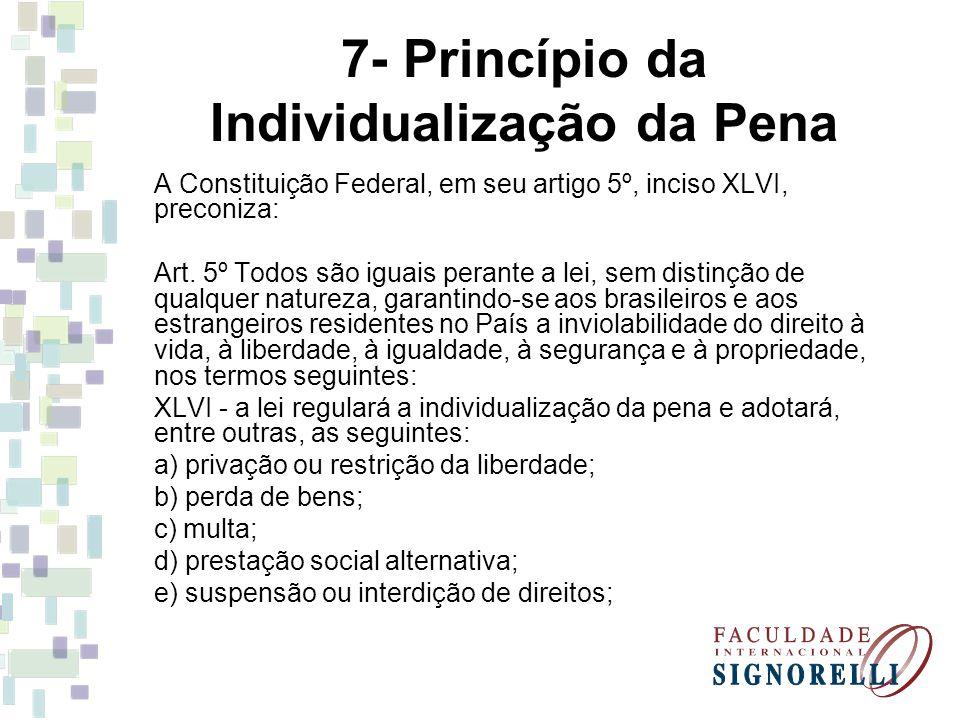 7- Princípio da Individualização da Pena A Constituição Federal, em seu artigo 5º, inciso XLVI, preconiza: Art. 5º Todos são iguais perante a lei, sem