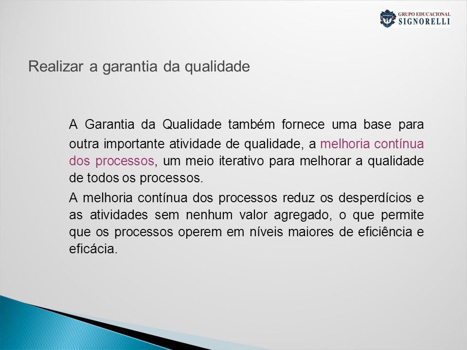 Realizar a garantia da qualidade A Garantia da Qualidade também fornece uma base para outra importante atividade de qualidade, a melhoria contínua dos processos, um meio iterativo para melhorar a qualidade de todos os processos.