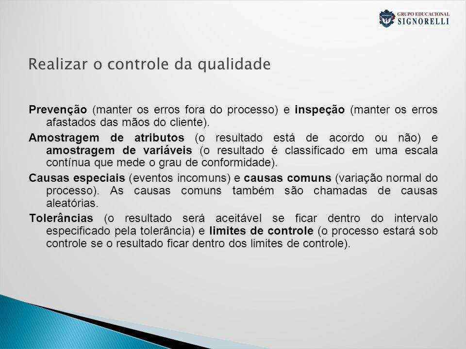 Realizar o controle da qualidade Prevenção (manter os erros fora do processo) e inspeção (manter os erros afastados das mãos do cliente).