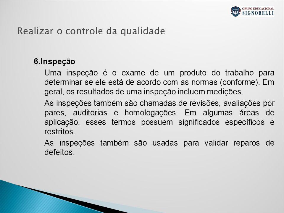 Realizar o controle da qualidade 6.Inspeção Uma inspeção é o exame de um produto do trabalho para determinar se ele está de acordo com as normas (conforme).