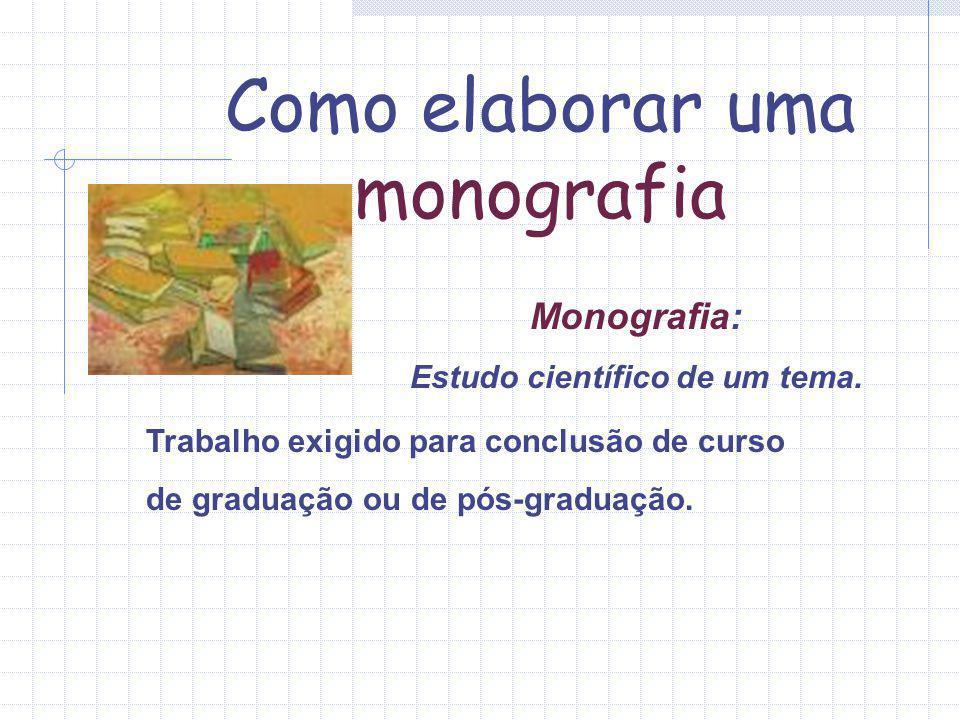 Monografia: Estudo científico de um tema. Como elaborar uma monografia Trabalho exigido para conclusão de curso de graduação ou de pós-graduação.