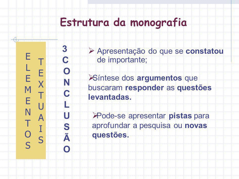 Estrutura da monografia Apresentação do que se constatou de importante; ELEMENTOS ELEMENTOS TEXTUAISTEXTUAIS Síntese dos argumentos que buscaram responder as questões levantadas.