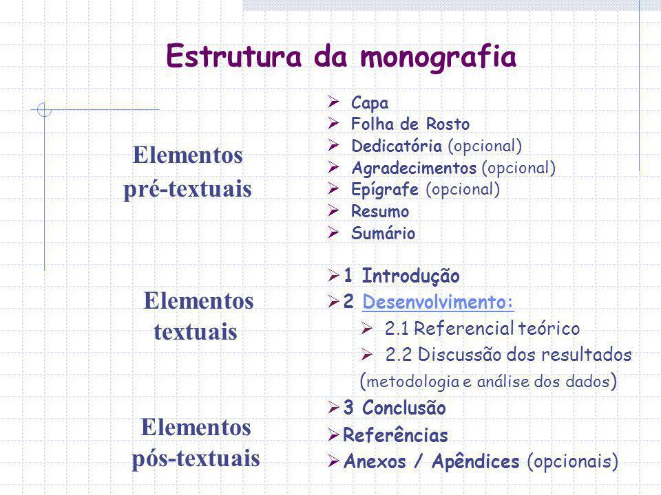 Estrutura da monografia Elementos pré-textuais Capa Folha de Rosto Dedicatória (opcional) Agradecimentos (opcional) Epígrafe (opcional) Resumo Sumário