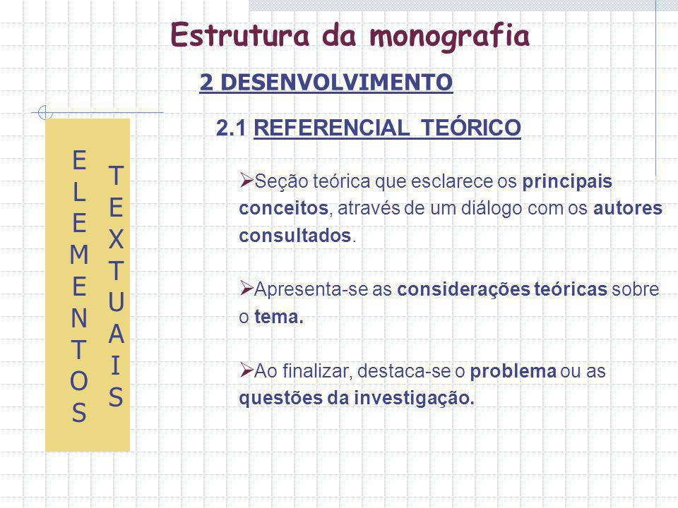 Estrutura da monografia 2.1 REFERENCIAL TEÓRICO ELEMENTOS ELEMENTOS TEXTUAISTEXTUAIS Seção teórica que esclarece os principais conceitos, através de um diálogo com os autores consultados.