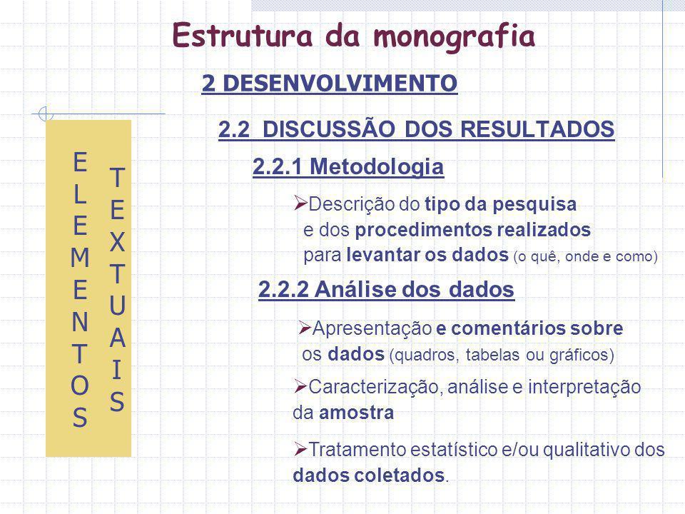 Estrutura da monografia 2.2 DISCUSSÃO DOS RESULTADOS 2.2.1 Metodologia ELEMENTOS ELEMENTOS TEXTUAISTEXTUAIS Descrição do tipo da pesquisa e dos procedimentos realizados para levantar os dados (o quê, onde e como) 2.2.2 Análise dos dados Tratamento estatístico e/ou qualitativo dos dados coletados.