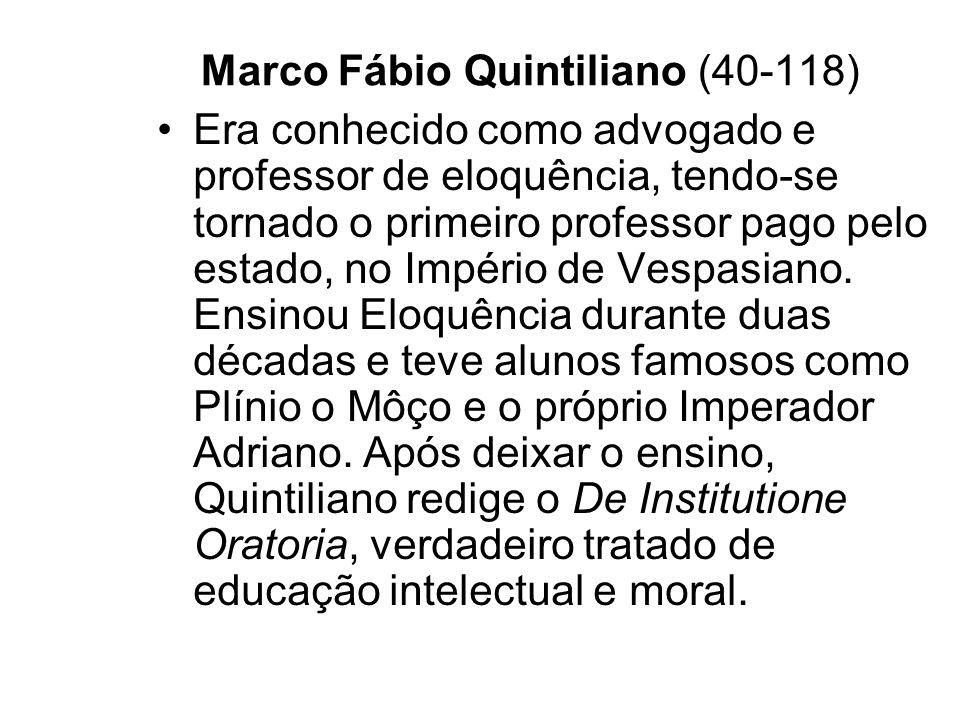 Marco Fábio Quintiliano (40-118) Era conhecido como advogado e professor de eloquência, tendo-se tornado o primeiro professor pago pelo estado, no Imp
