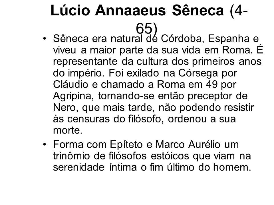Lúcio Annaaeus Sêneca (4- 65) Sêneca era natural de Córdoba, Espanha e viveu a maior parte da sua vida em Roma. É representante da cultura dos primeir